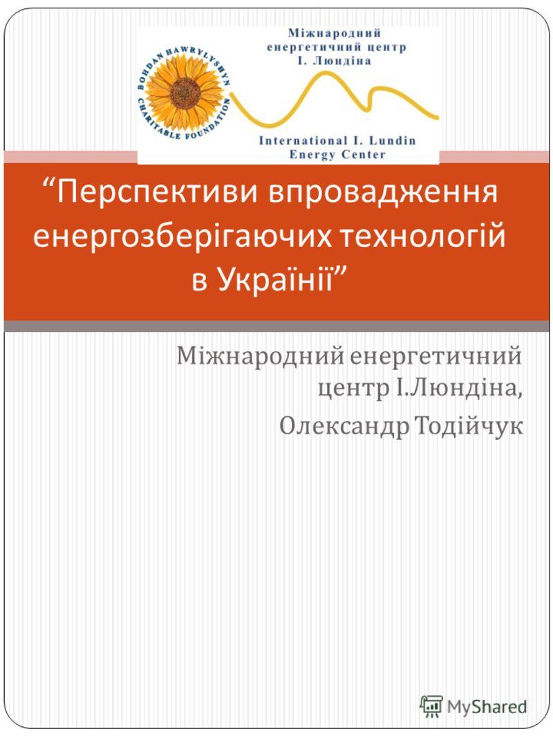 Міжнародний енергетичний центр І. Люндіна, Олександр Тодійчук Перспективи впровадження енергозберігаючих технологій в Українії