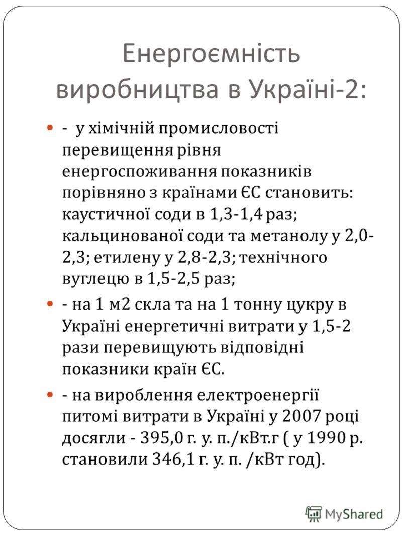 Енергоємність виробництва в Україні -2: - у хімічній промисловості перевищення рівня енергоспоживання показників порівняно з країнами ЄС становить : каустичної соди в 1,3-1,4 раз ; кальцинованої соди та метанолу у 2,0- 2,3; етилену у 2,8-2,3; технічн