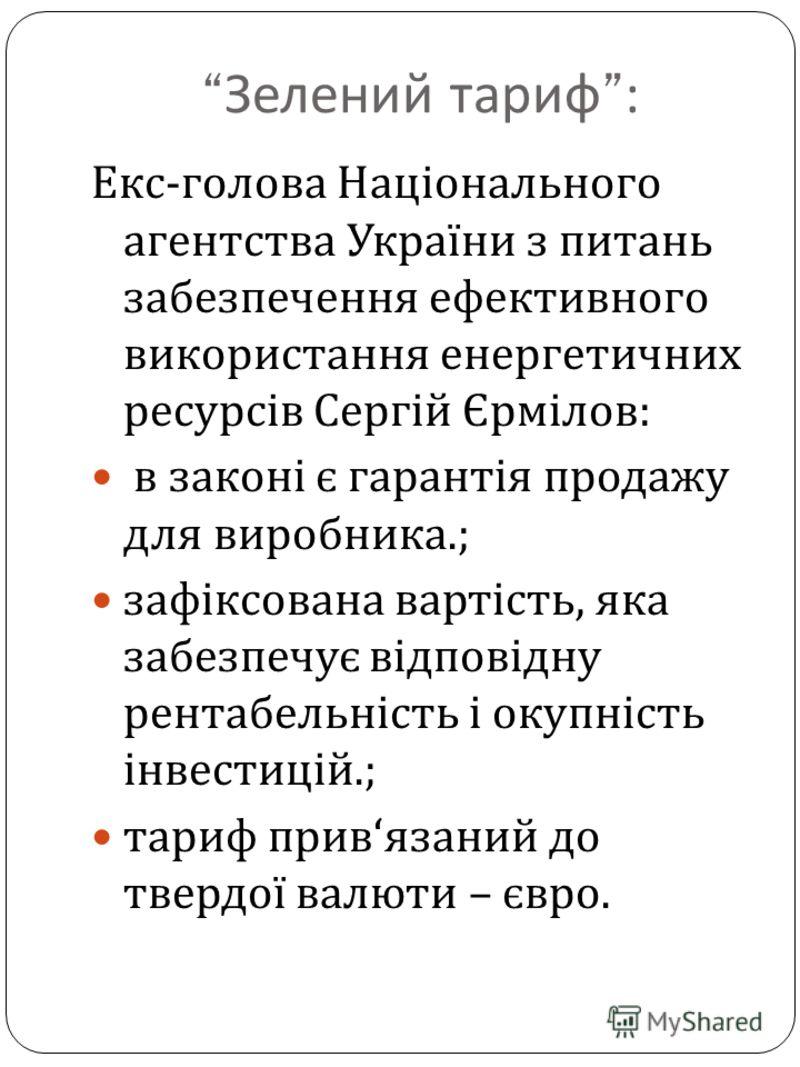 Зелений тариф: Екс - голова Національного агентства України з питань забезпечення ефективного використання енергетичних ресурсів Сергій Єрмілов : в законі є гарантія продажу для виробника.; зафіксована вартість, яка забезпечує відповідну рентабельніс