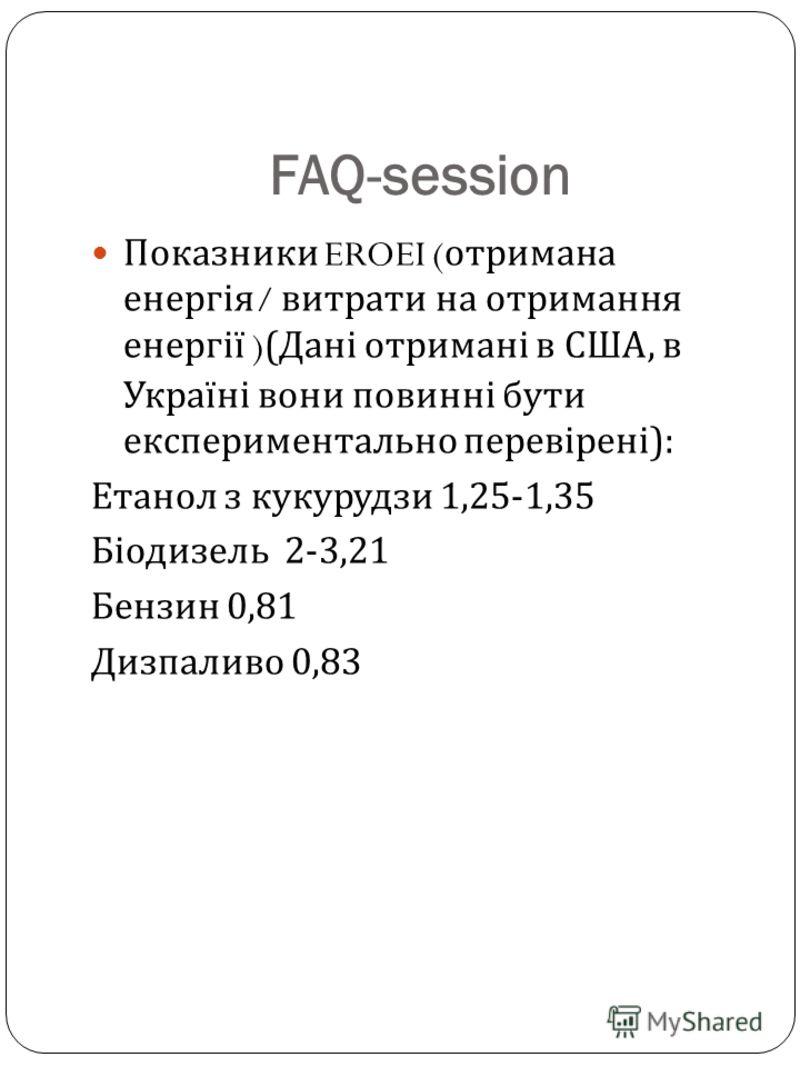 FAQ-session Показники EROEI ( отримана енергія / витрати на отримання енергії )( Дані отримані в США, в Україні вони повинні бути експериментально перевірені ): Етанол з кукурудзи 1,25-1,35 Біодизель 2-3,21 Бензин 0,81 Дизпаливо 0,83
