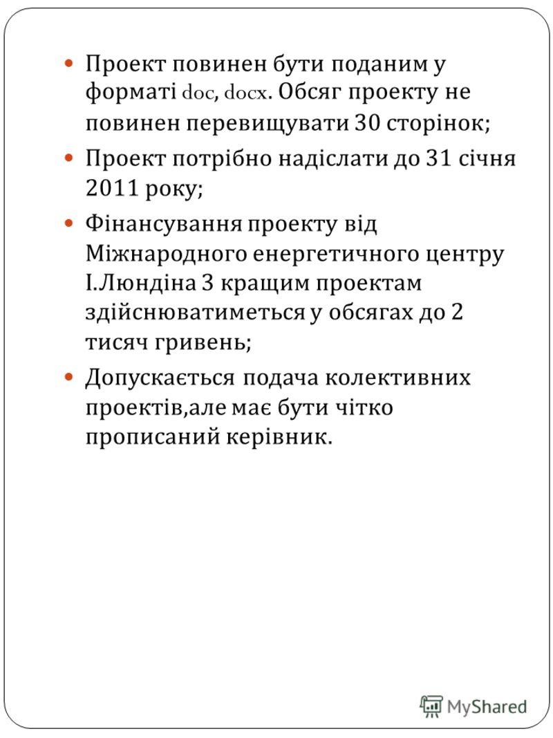 Проект повинен бути поданим у форматі doc, docx. Обсяг проекту не повинен перевищувати 30 сторінок ; Проект потрібно надіслати до 31 січня 2011 року ; Фінансування проекту від Міжнародного енергетичного центру І. Люндіна 3 кращим проектам здійснювати