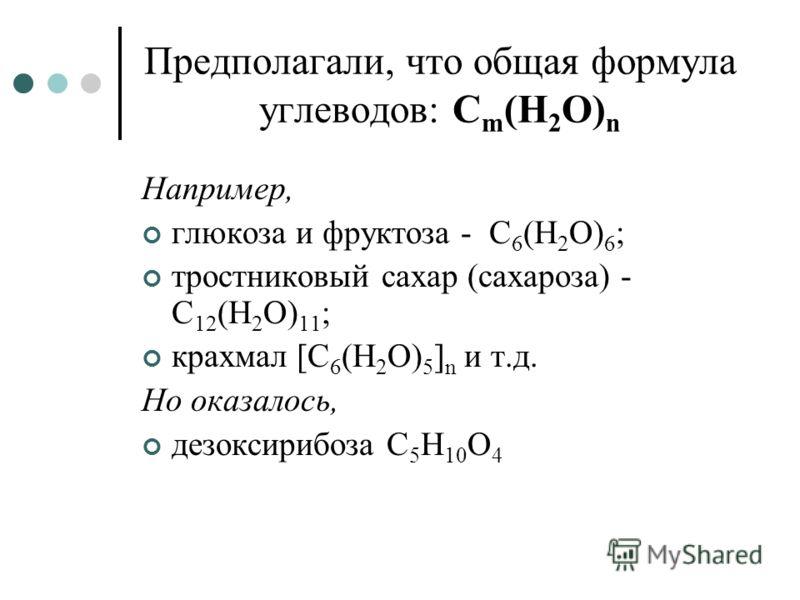 Предполагали, что общая формула углеводов: С m (Н 2 О) n Например, глюкоза и фруктоза - С 6 (Н 2 О) 6 ; тростниковый сахар (сахароза) - C 12 (H 2 O) 11 ; крахмал [С 6 (Н 2 О) 5 ] n и т.д. Но оказалось, дезоксирибоза С 5 Н 10 О 4