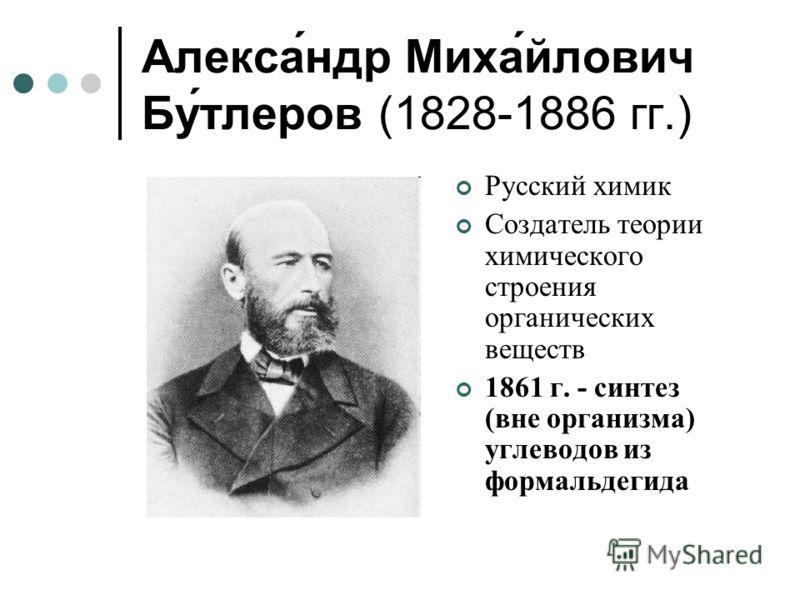 Алекса́ндр Миха́йлович Бу́тлеров (1828-1886 гг.) Русский химик Создатель теории химического строения органических веществ 1861 г. - синтез (вне организма) углеводов из формальдегида