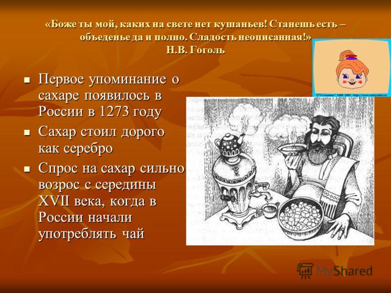 «Боже ты мой, каких на свете нет кушаньев! Станешь есть – объеденье да и полно. Сладость неописанная!» Н.В. Гоголь Первое упоминание о сахаре появилось в России в 1273 году Первое упоминание о сахаре появилось в России в 1273 году Сахар стоил дорого