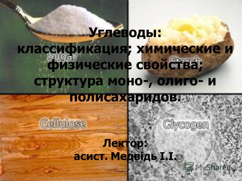 Углеводы: классификация; химические и физические свойства; структура моно-, олиго- и полисахаридов. Лектор: асист. Медвідь І.І.