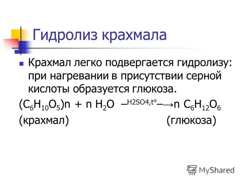 Гидролиз крахмала Крахмал легко подвергается гидролизу: при нагревании в присутствии серной кислоты образуется глюкоза. (C 6 H 10 O 5 )n + n H 2 O – H2SO4,t° – n C 6 H 12 O 6 (крахмал) (глюкоза)