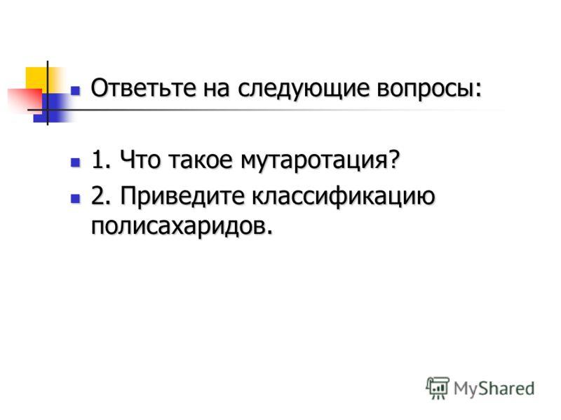 Ответьте на следующие вопросы: Ответьте на следующие вопросы: 1. Что такое мутаротация? 1. Что такое мутаротация? 2. Приведите классификацию полисахаридов. 2. Приведите классификацию полисахаридов.