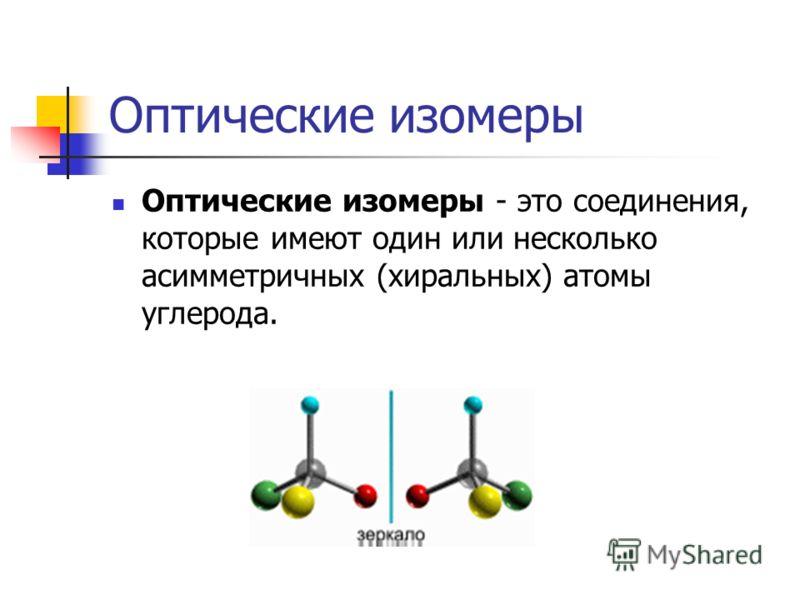 Оптические изомеры Оптические изомеры - это соединения, которые имеют один или несколько асимметричных (хиральных) атомы углерода.