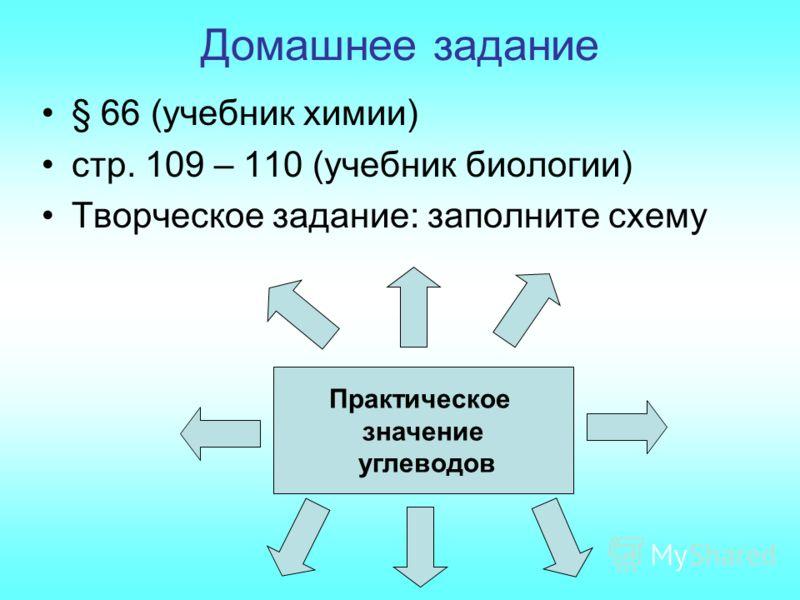 Домашнее задание Практическое значение углеводов § 66 (учебник химии) стр. 109 – 110 (учебник биологии) Творческое задание: заполните схему