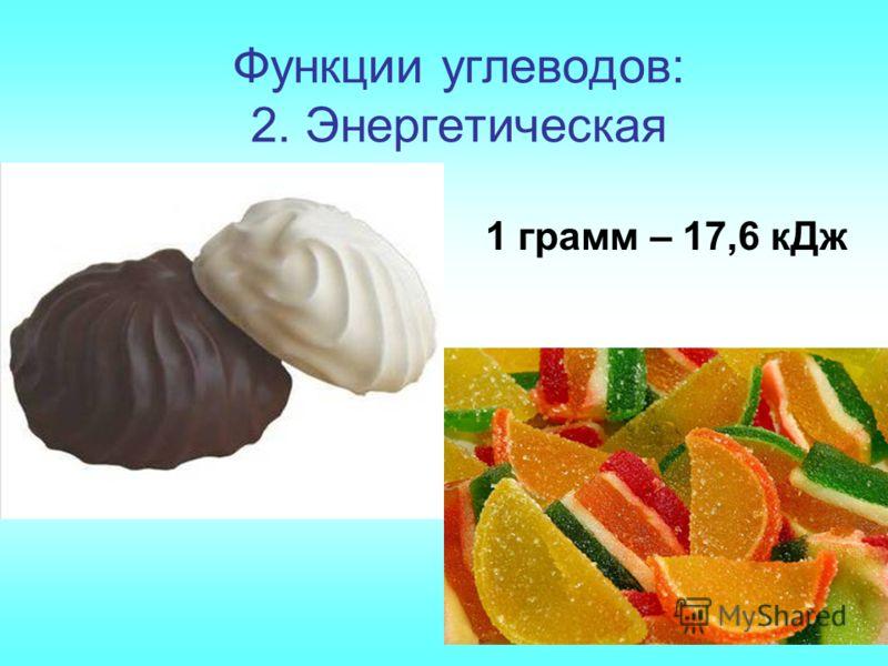 Функции углеводов: 2. Энергетическая 1 грамм – 17,6 кДж