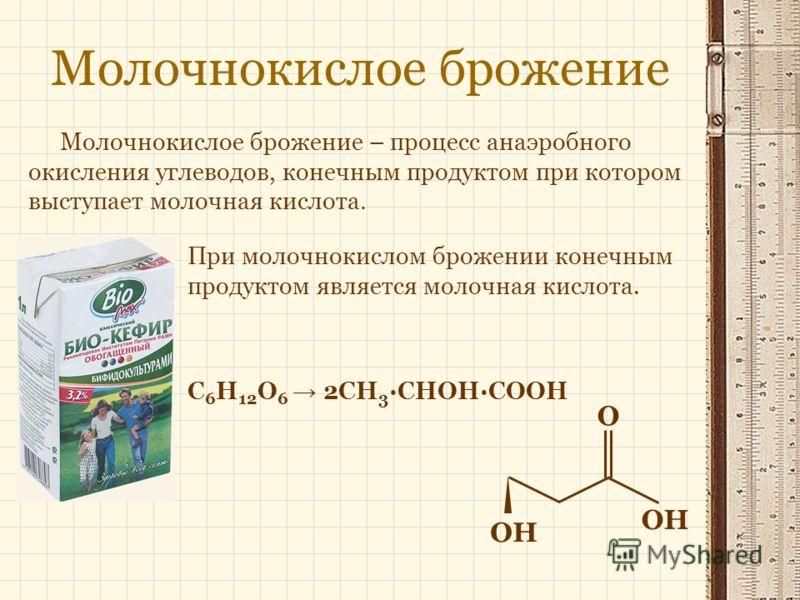 Молочнокислое брожение Молочнокислое брожение – процесс анаэробного окисления углеводов, конечным продуктом при котором выступает молочная кислота. OH O При молочнокислом брожении конечным продуктом является молочная кислота. C 6 H 12 O 6 2CH 3 ·CHOH