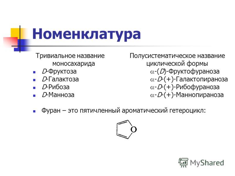 Номенклатура Тривиальное названиеПолусистематическое название моносахарида циклической формы D-Фруктоза -(D)-Фруктофураноза D-Галактоза -D-(+)-Галактопираноза D-Рибоза -D-(+)-Рибофураноза D-Манноза -D-(+)-Маннопираноза Фуран – это пятичленный аромати
