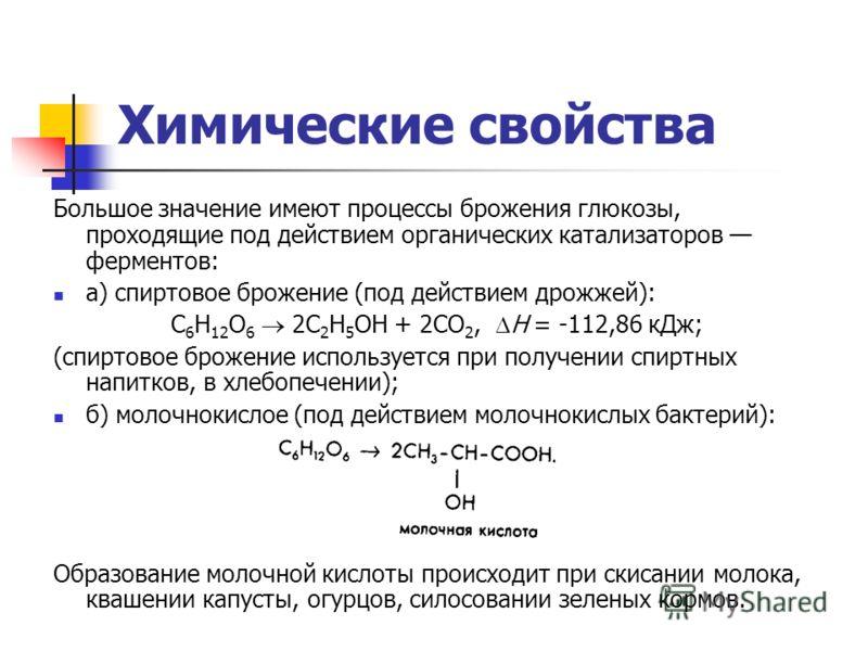 Химические свойства Большое значение имеют процессы брожения глюкозы, проходящие под действием органических катализаторов ферментов: а) спиртовое брожение (под действием дрожжей): С 6 Н 12 О 6 2C 2 H 5 OH + 2СО 2, Н = -112,86 кДж; (спиртовое брожение