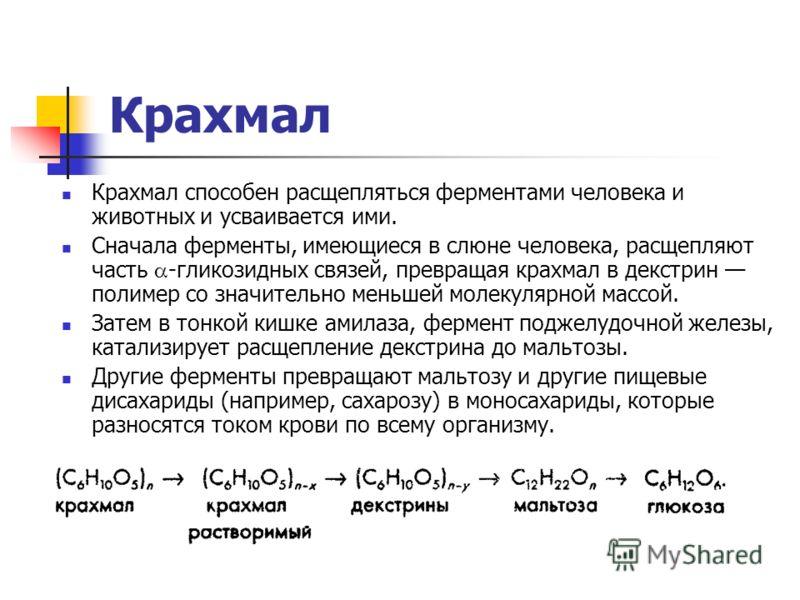 Крахмал Крахмал способен расщепляться ферментами человека и животных и усваивается ими. Сначала ферменты, имеющиеся в слюне человека, расщепляют часть -гликозидных связей, превращая крахмал в декстрин полимер со значительно меньшей молекулярной массо