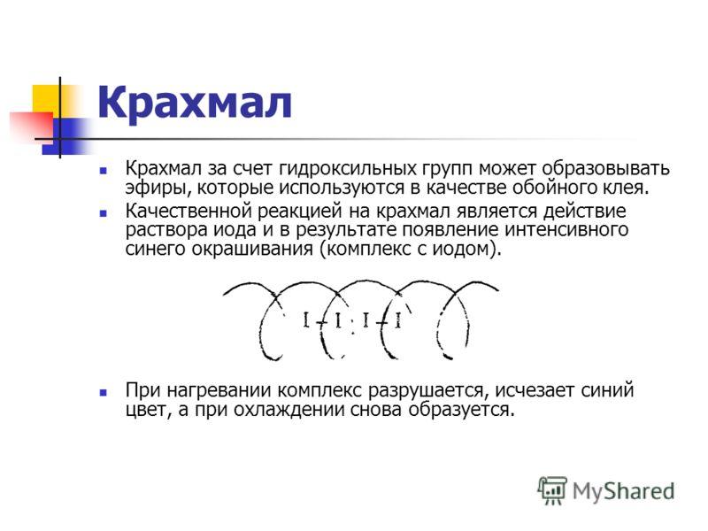 Крахмал Крахмал за счет гидроксильных групп может образовывать эфиры, которые используются в качестве обойного клея. Качественной реакцией на крахмал является действие раствора иода и в результате появление интенсивного синего окрашивания (комплекс с