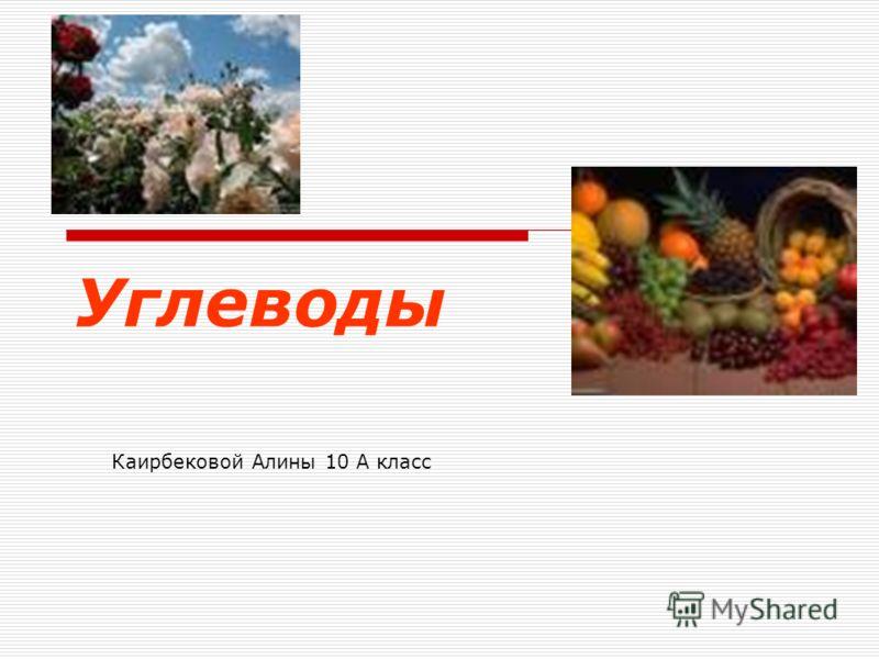 Углеводы Каирбековой Алины 10 А класс