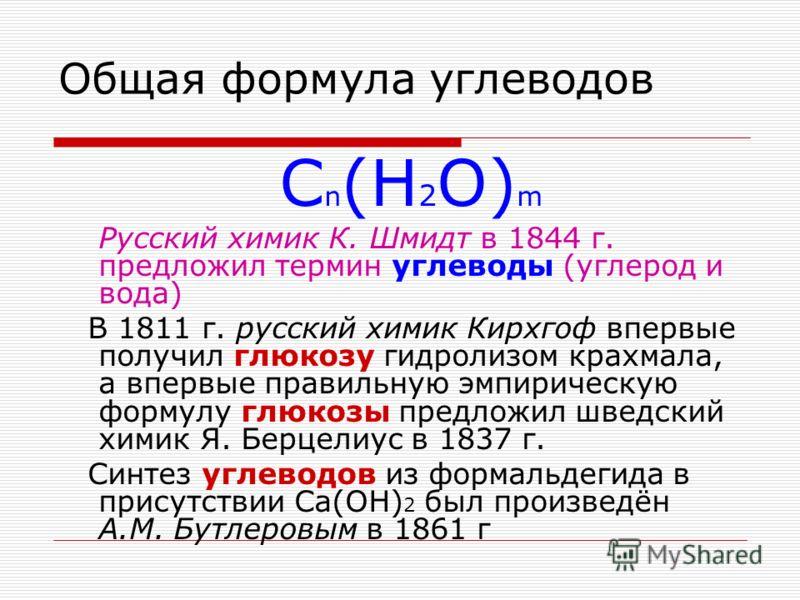 Общая формула углеводов C n (H 2 O) m Русский химик К. Шмидт в 1844 г. предложил термин углеводы (углерод и вода) В 1811 г. русский химик Кирхгоф впервые получил глюкозу гидролизом крахмала, а впервые правильную эмпирическую формулу глюкозы предложил