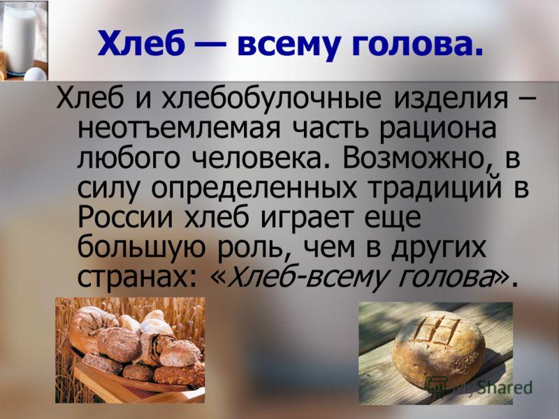 Хлеб всему голова. Хлеб и хлебобулочные изделия – неотъемлемая часть рациона любого человека. Возможно, в силу определенных традиций в России хлеб играет еще большую роль, чем в других странах: « Х леб-всему голова».