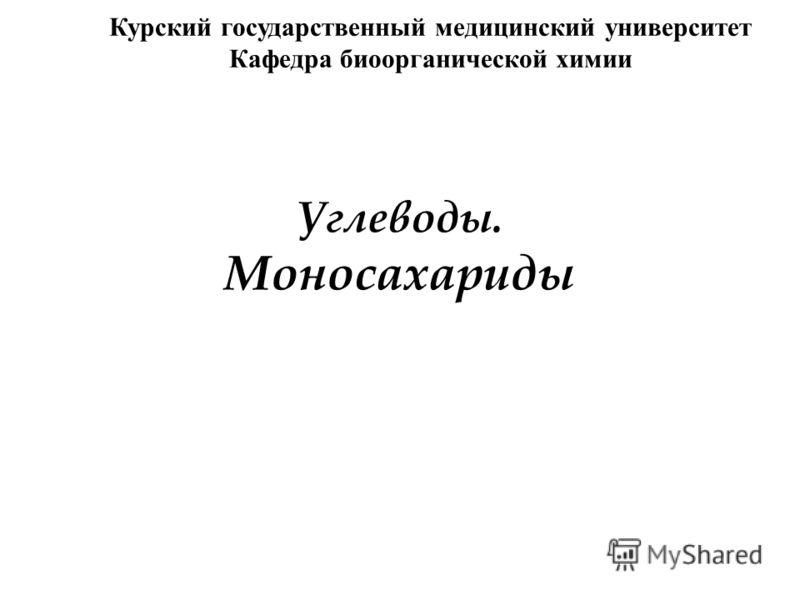 Углеводы. Моносахариды Курский государственный медицинский университет Кафедра биоорганической химии