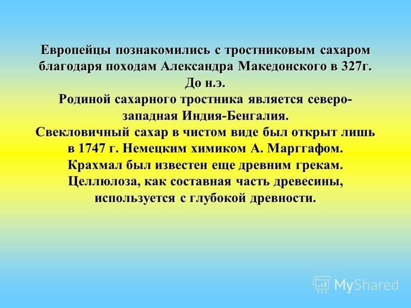 Европейцы познакомились с тростниковым сахаром благодаря походам Александра Македонского в 327г. До н.э. Родиной сахарного тростника является северо- западная Индия-Бенгалия. Свекловичный сахар в чистом виде был открыт лишь в 1747 г. Немецким химиком