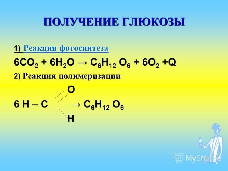 ПОЛУЧЕНИЕ ГЛЮКОЗЫ Реакция фотосинтеза Реакция фотосинтеза 1) Реакция фотосинтеза Реакция фотосинтеза 6СО 2 + 6H 2 O С 6 Н 12 О 6 + 6О 2 +Q Реакция полимеризации 2) Реакция полимеризации О 6 Н – С С 6 Н 12 О 6 Н
