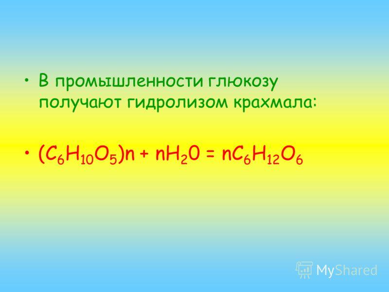 В промышленности глюкозу получают гидролизом крахмала: (С 6 H 10 O 5 )n + nH 2 0 = nC 6 H 12 O 6