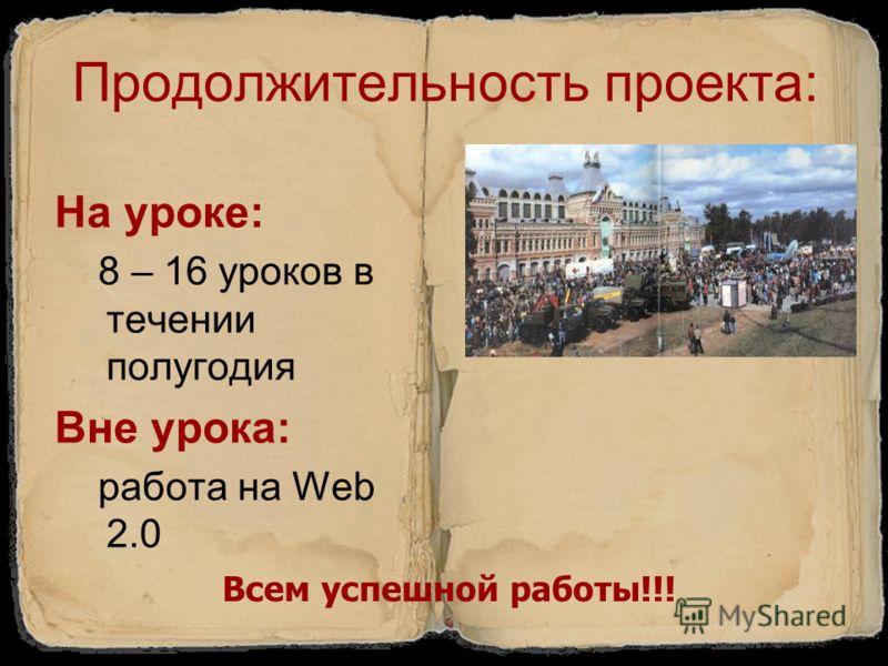 Продолжительность проекта: На уроке: 8 – 16 уроков в течении полугодия Вне урока: работа на Web 2.0 Всем успешной работы!!!