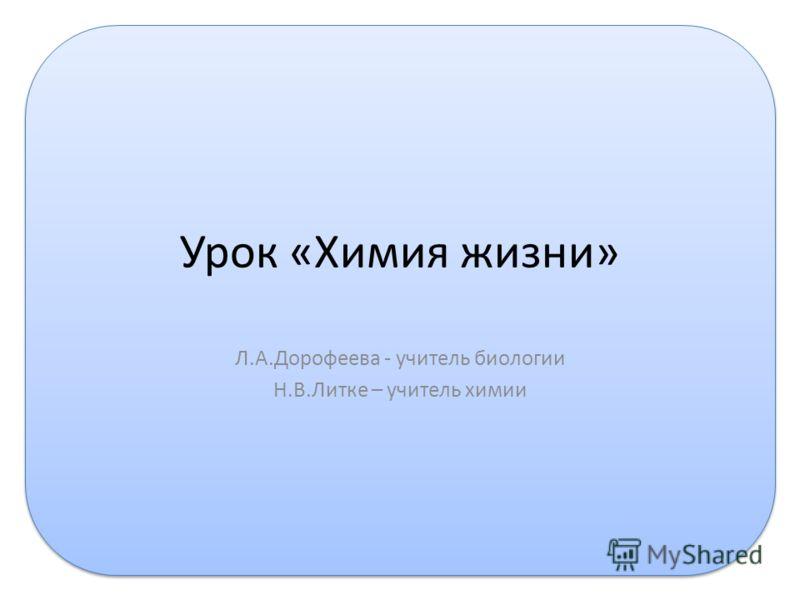 Урок «Химия жизни» Л.А.Дорофеева - учитель биологии Н.В.Литке – учитель химии