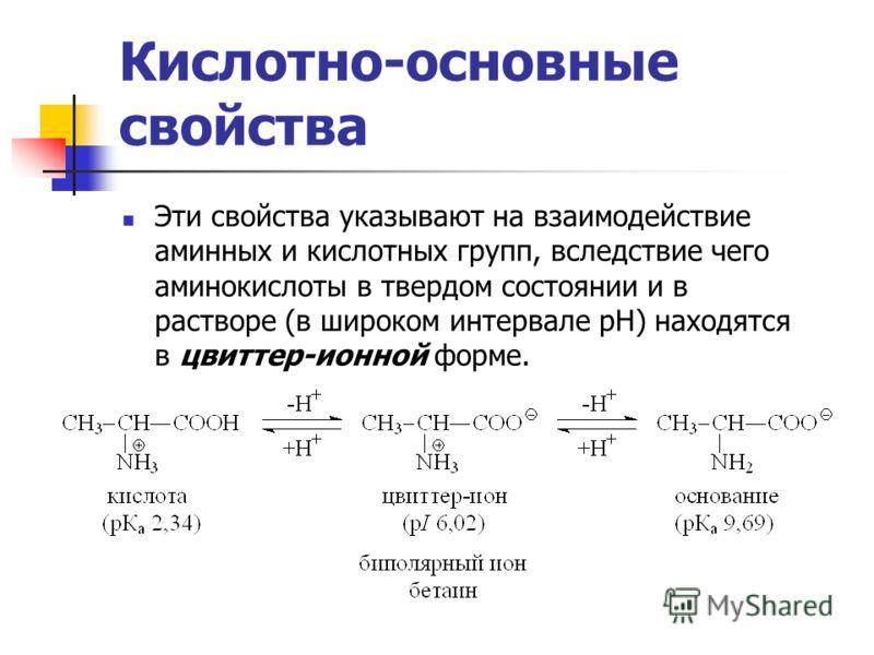 Кислотно-основные свойства Эти свойства указывают на взаимодействие аминных и кислотных групп, вследствие чего аминокислоты в твердом состоянии и в растворе (в широком интервале рН) находятся в цвиттер-ионной форме.