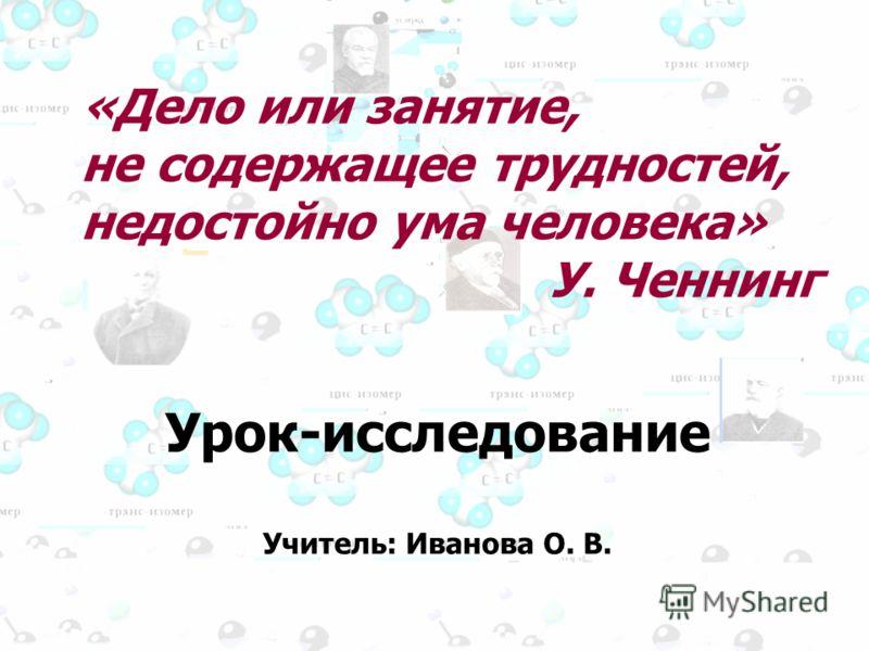 «Дело или занятие, не содержащее трудностей, недостойно ума человека» У. Ченнинг Урок-исследование Учитель: Иванова О. В.