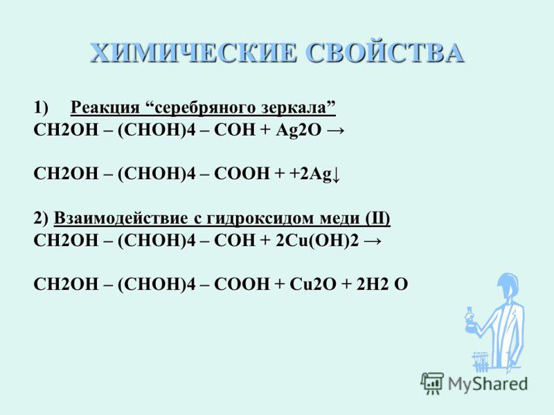 ХИМИЧЕСКИЕ СВОЙСТВА 1)Реакция серебряного зеркала СН2ОН – (СНОН)4 – СОН + Ag2O СН2ОН – (СНОН)4 – СОН + Ag2O СН2ОН – (СНОН)4 – СООН + +2Ag 2) Взаимодействие с гидроксидом меди (II) СН2ОН – (СНОН)4 – СОН + 2Сu(ОН)2 СН2ОН – (СНОН)4 – СОН + 2Сu(ОН)2 СН2О