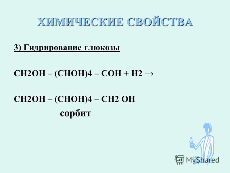 ХИМИЧЕСКИЕ СВОЙСТВА 3) Гидрирование глюкозы СН2ОН – (СНОН)4 – СОН + Н2 СН2ОН – (СНОН)4 – СОН + Н2 СН2ОН – (СНОН)4 – СН2 ОН сорбит сорбит