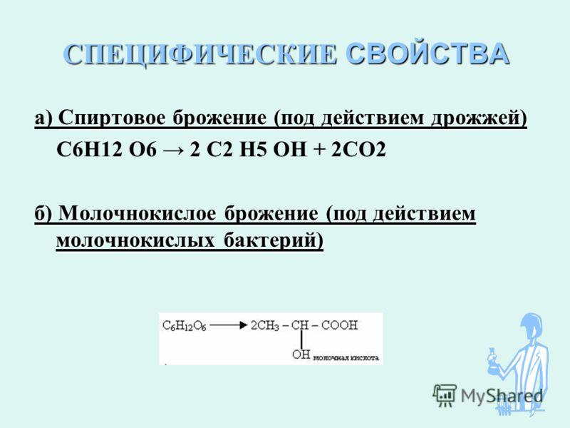 СПЕЦИФИЧЕСКИЕ СВОЙСТВА Спиртовое брожение (под действием дрожжей) а) Спиртовое брожение (под действием дрожжей) С6Н12 О6 2 С2 Н5 ОН + 2СО2 б) Молочнокислое брожение (под действием молочнокислых бактерий)