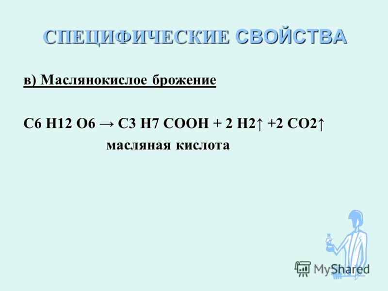 СПЕЦИФИЧЕСКИЕ СВОЙСТВА в) Маслянокислое брожение С6 Н12 О6 С3 Н7 СООН + 2 Н2 +2 СО2 масляная кислота масляная кислота