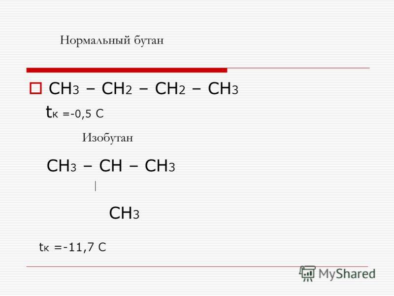 CH 3 – CH 2 – CH 2 – CH 3 t к =-0,5 С CH 3 – CH – CH 3 CH 3 t к =-11,7 С Нормальный бутан Изобутан