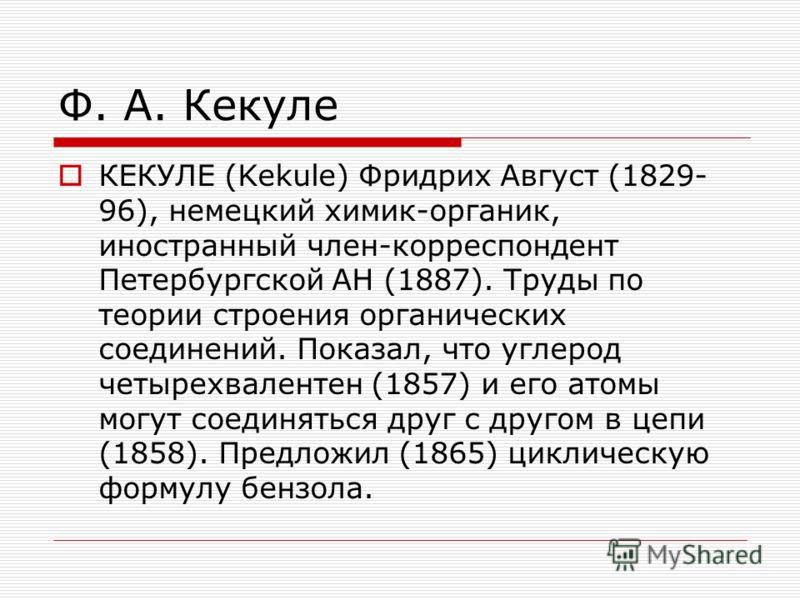 Ф. А. Кекуле КЕКУЛЕ (Kekule) Фридрих Август (1829- 96), немецкий химик-органик, иностранный член-корреспондент Петербургской АН (1887). Труды по теории строения органических соединений. Показал, что углерод четырехвалентен (1857) и его атомы могут со