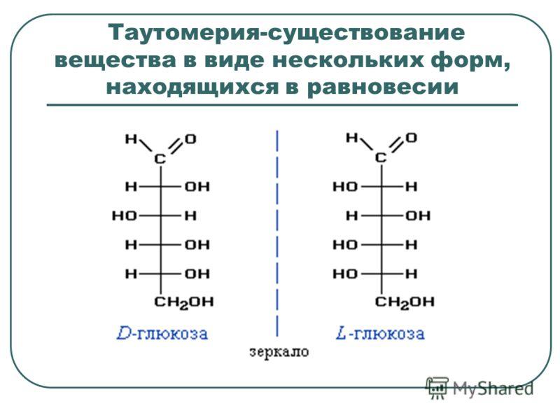 Таутомерия-существование вещества в виде нескольких форм, находящихся в равновесии