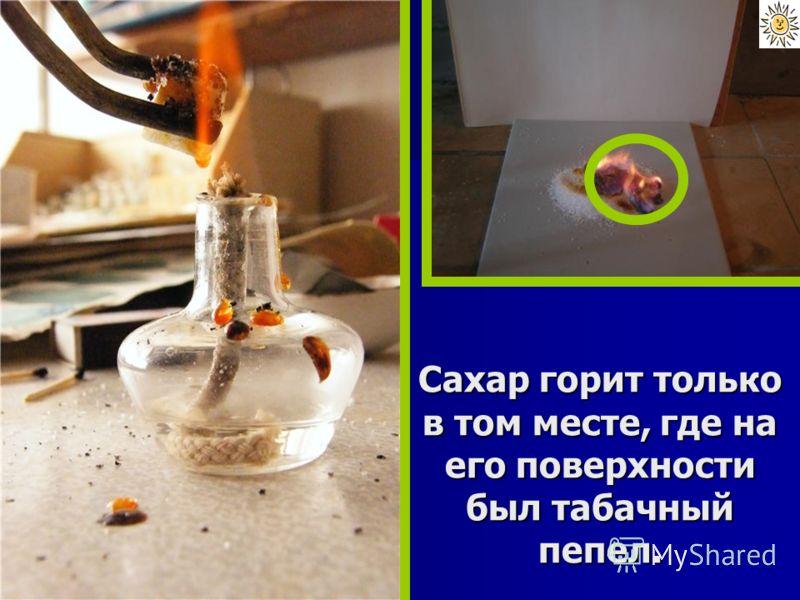Сахар горит только в том месте, где на его поверхности был табачный пепел.