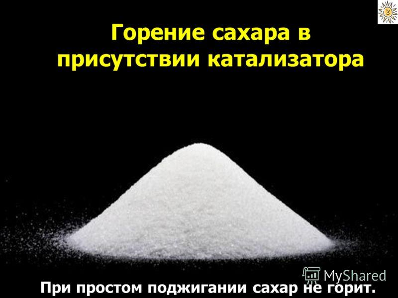 Горение сахара в присутствии катализатора При простом поджигании сахар не горит.