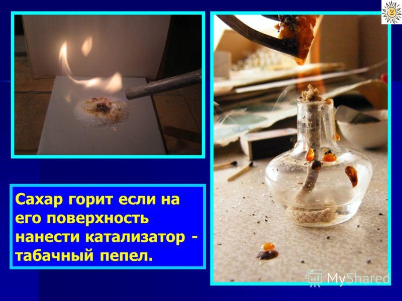 Сахар горит если на его поверхность нанести катализатор - табачный пепел.