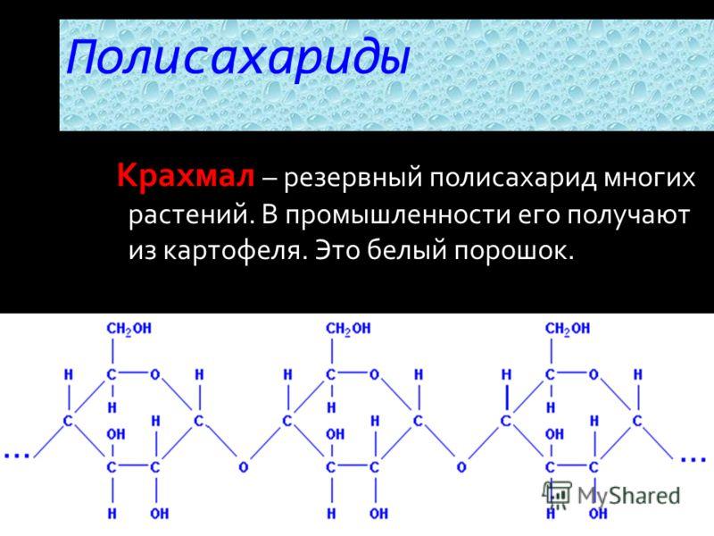 Крахмал – резервный полисахарид многих растений. В промышленности его получают из картофеля. Это белый порошок. Полисахариды