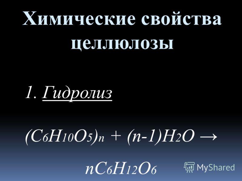 Химические свойства целлюлозы 1. Гидролиз (С 6 Н 10 О 5 ) n + (n-1)H 2 O nC 6 H 12 O 6