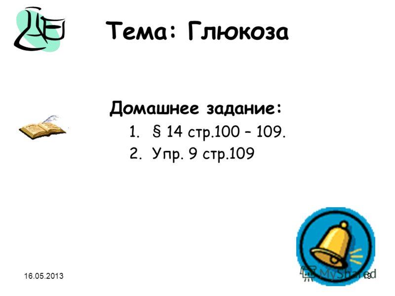 16.05.201319 Тема: Глюкоза Домашнее задание: 1.§ 14 стр.100 – 109. 2.Упр. 9 стр.109