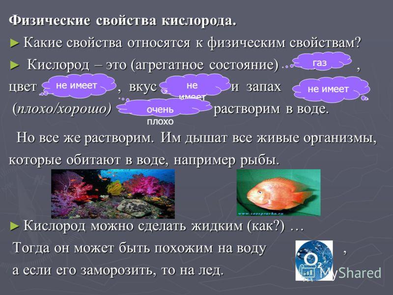 Физические свойства кислорода. Какие свойства относятся к физическим свойствам? Какие свойства относятся к физическим свойствам? Кислород – это (агрегатное состояние) …, Кислород – это (агрегатное состояние) …, цвет …, вкус … и запах …, (плохо/хорошо