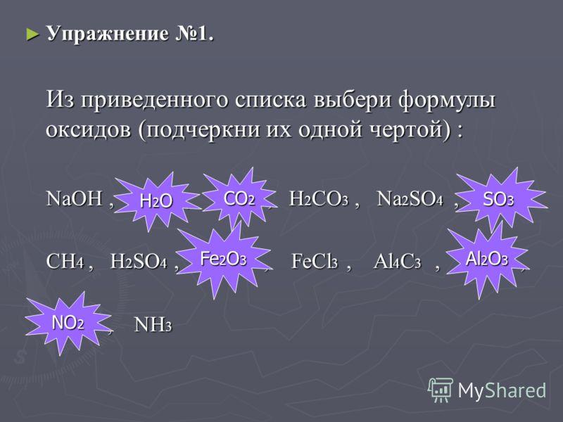 Упражнение 1. Упражнение 1. Из приведенного списка выбери формулы оксидов (подчеркни их одной чертой) : Из приведенного списка выбери формулы оксидов (подчеркни их одной чертой) : NaOH, H 2 O, CO 2, H 2 CO 3, Na 2 SO 4, SO 3, NaOH, H 2 O, CO 2, H 2 C