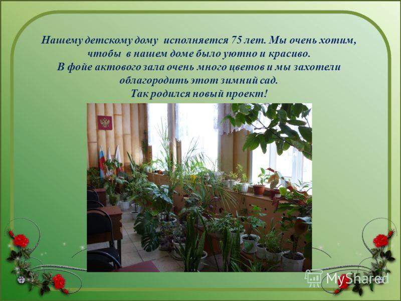 Нашему детскому дому исполняется 75 лет. Мы очень хотим, чтобы в нашем доме было уютно и красиво. В фойе актового зала очень много цветов и мы захотели облагородить этот зимний сад. Так родился новый проект!