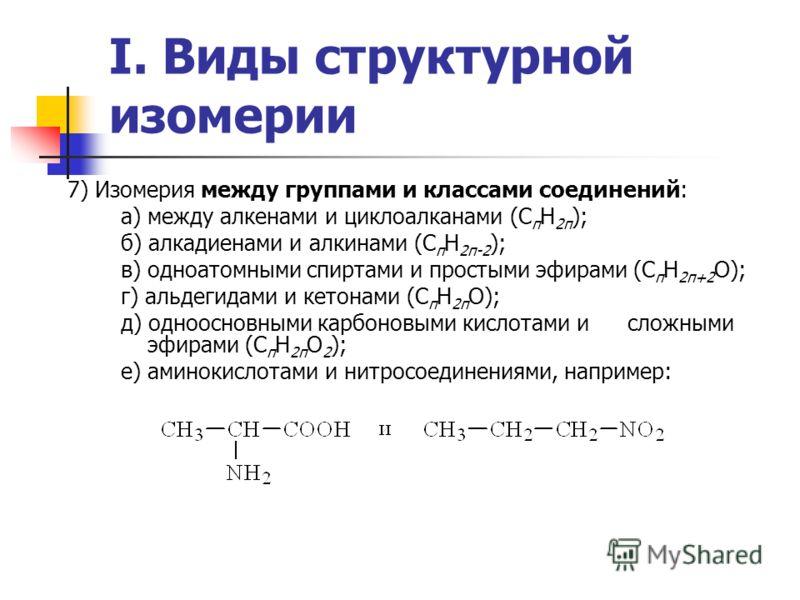 I. Виды структурной изомерии 7) Изомерия между группами и классами соединений: а) между алкенами и циклоалканами (С п Н 2п ); б) алкадиенами и алкинами (C п H 2п-2 ); в) одноатомными спиртами и простыми эфирами (С п Н 2п+2 О); г) альдегидами и кетона