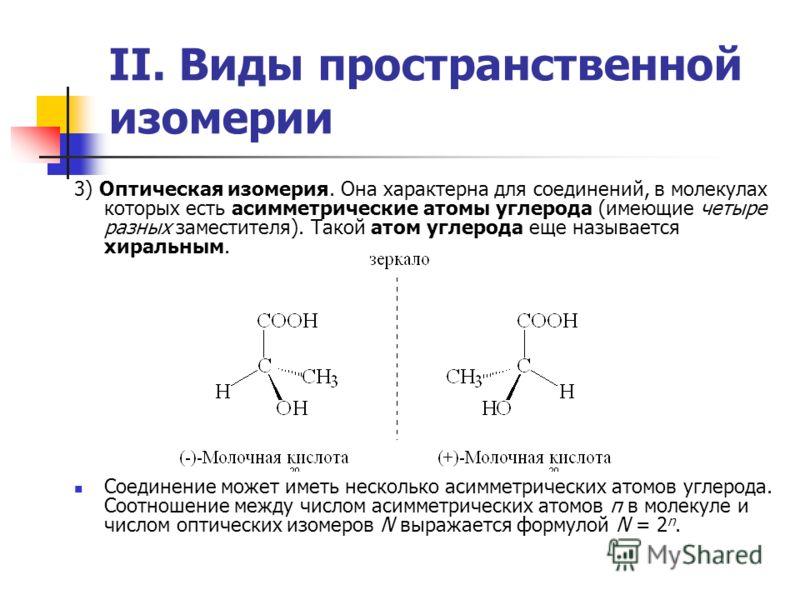 II. Виды пространственной изомерии 3) Оптическая изомерия. Она характерна для соединений, в молекулах которых есть асимметрические атомы углерода (имеющие четыре разных заместителя). Такой атом углерода еще называется хиральным. Соединение может имет