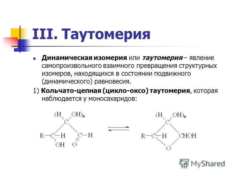 III. Таутомерия Динамическая изомерия или таутомерия – явление самопроизвольного взаимного превращения структурных изомеров, находящихся в состоянии подвижного (динамического) равновесия. 1) Кольчато-цепная (цикло-оксо) таутомерия, которая наблюдаетс