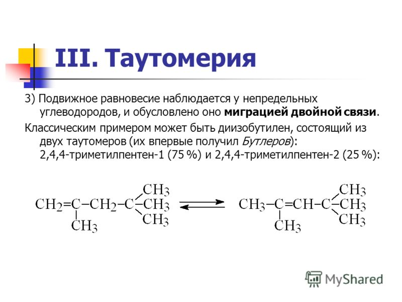 III. Таутомерия 3) Подвижное равновесие наблюдается у непредельных углеводородов, и обусловлено оно миграцией двойной связи. Классическим примером может быть диизобутилен, состоящий из двух таутомеров (их впервые получил Бутлеров): 2,4,4-триметилпент